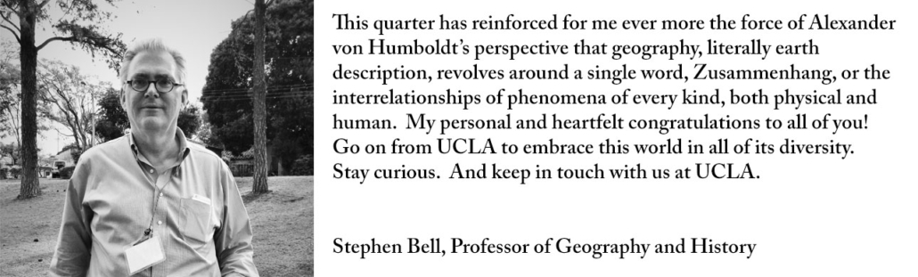 This quarter has reinforced for me ever more the force of Alexander von Humboldt's perspective that geography, literally earth description, revolves around a single word, Zusammenhang, or the interrelationships of phenomena of every kind, both physical and human. My personal and heartfelt congratulations to all of you! Go on from UCLA to embrace this world in all of its diversity. Stay curious. And keep in touch with us at UCLA.