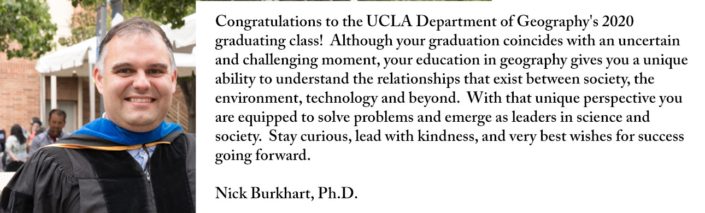 Congratulations to the UCLA Department of Geography's 2020 graduating class! Although your graduation coincides with an uncertain and challenging moment, your education in geography gives you a unique ability to understand the relationships that exist between society, the environment, technology and beyond. With that unique perspective you are equipped to solve problems and emerge as leaders in science and society. Stay curious, lead with kindness, and very best wishes for success going forward.