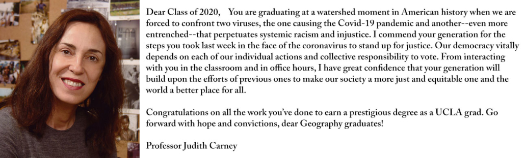Dear Class of 2020, You are graduating at a watershed moment in American history when we are forced to confront two viruses, the one causing the Covid-19 pandemic and another--even more entrenched--that perpetuates systemic racism and injustice. I commend your generation for the steps you took last week in the face of the coronavirus to stand up for justice. Our democracy vitally depends on each of our individual actions and collective responsibility to vote. From interacting with you in the classroom and in office hours, I have great confidence that your generation will build upon the efforts of previous ones to make our society a more just and equitable one and the world a better place for all. Congratulations on all the work you've done to earn a prestigious degree as a UCLA grad. Go forward with hope and convictions, dear Geography graduates!