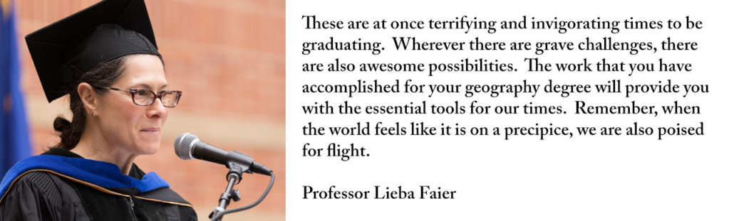These are at once terrifying and invigorating times to be graduating. Wherever there are grave challenges, there are also awesome possibilities. The work that you have accomplished for your geography degree will provide you with the essential tools for our times. Remember, when the world feels like it is on a precipice, we are also poised for flight.
