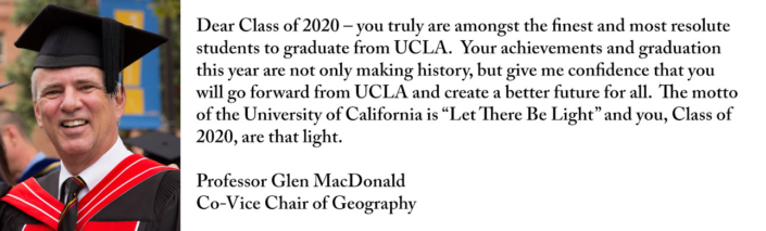 "Dear Class of 2020 – you truly are amongst the finest and most resolute students to graduate from UCLA. Your achievements and graduation this year are not only making history, but give me confidence that you will go forward from UCLA and create a better future for all. The motto of the University of California is ""Let There Be Light"" and you, Class of 2020, are that light."