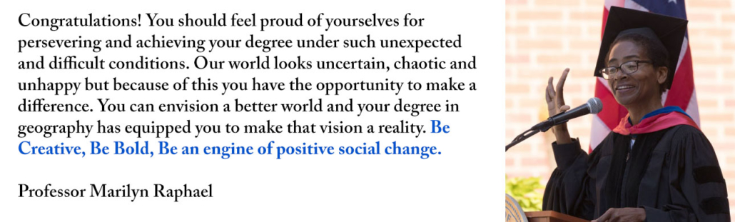 Congratulations! You should feel proud of yourselves for persevering and achieving your degree under such unexpected and difficult conditions. Our world looks uncertain, chaotic and unhappy but because of this you have the opportunity to make a difference. You can envision a better world and your degree in geography has equipped you to make that vision a reality. Be Creative, Be Bold, Be an engine of positive social change.