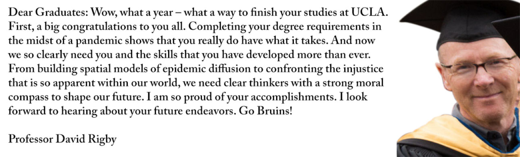 Dear Graduates: Wow, what a year – what a way to finish your studies at UCLA. First, a big congratulations to you all. Completing your degree requirements in the midst of a pandemic shows that you really do have what it takes. And now we so clearly need you and the skills that you have developed more than ever. From building spatial models of epidemic diffusion to confronting the injustice that is so apparent within our world, we need clear thinkers with a strong moral compass to shape our future. I am so proud of your accomplishments. I look forward to hearing about your future endeavors. Go Bruins!