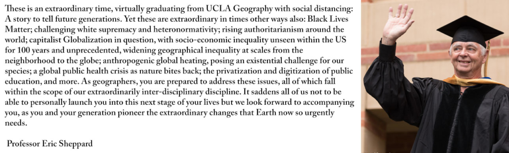 These is an extraordinary time, virtually graduating from UCLA Geography with social distancing: A story to tell future generations. Yet these are extraordinary in times other ways also: Black Lives Matter; challenging white supremacy and heteronormativity; rising authoritarianism around the world; capitalist Globalization in question, with socio-economic inequality unseen within the US for 100 years and unprecedented, widening geographical inequality at scales from the neighborhood to the globe; anthropogenic global heating, posing an existential challenge for our species; a global public health crisis as nature bites back; the privatization and digitization of public education, and more. As geographers, you are prepared to address these issues, all of which fall within the scope of our extraordinarily inter-disciplinary discipline. It saddens all of us not to be able to personally launch you into this next stage of your lives but we look forward to accompanying you, as you and your generation pioneer the extraordinary changes that Earth now so urgently needs.